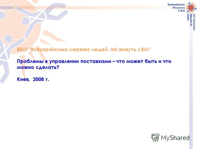 ВБО Всеукраїнська мережа людей, які живуть з ВІЛ Проблемы в управлении поставками – что может быть и что можно сделать? Киев, 2008 г.