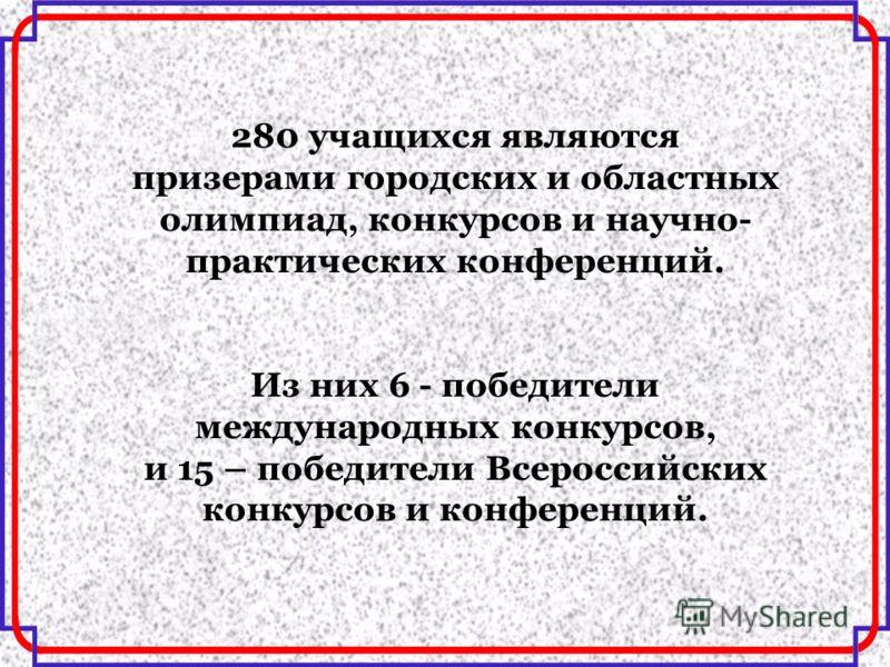 280 учащихся являются призерами городских и областных олимпиад, конкурсов и научно- практических конференций. Из них 6 - победители международных конкурсов, и 15 – победители Всероссийских конкурсов и конференций.