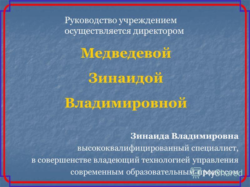 Руководство учреждением осуществляется директором Медведевой Зинаидой Владимировной Зинаида Владимировна высококвалифицированный специалист, в совершенстве владеющий технологией управления современным образовательным процессом