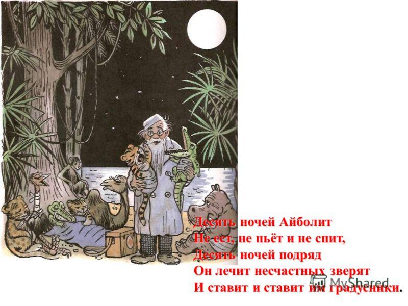 Десять ночей Айболит Не ест, не пьёт и не спит, Десять ночей подряд Он лечит несчастных зверят И ставит и ставит им градусники.