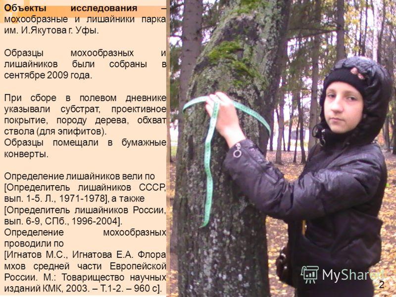 Объекты исследования – мохообразные и лишайники парка им. И.Якутова г. Уфы. Образцы мохообразных и лишайников были собраны в сентябре 2009 года. При сборе в полевом дневнике указывали субстрат, проективное покрытие, породу дерева, обхват ствола (для