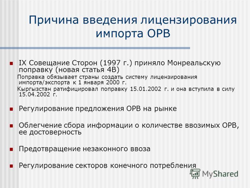 Причина введения лицензирования импорта ОРВ IX Совещание Сторон (1997 г.) приняло Монреальскую поправку (новая статья 4В) Поправка обязывает страны создать систему лицензирования импорта/экспорта к 1 января 2000 г. Кыргызстан ратифицировал поправку 1