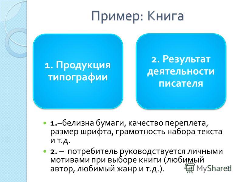 Пример : Книга 1. Продукция типографии 2. Результат деятельности писателя 1.– белизна бумаги, качество переплета, размер шрифта, грамотность набора текста и т. д. 2. – потребитель руководствуется личными мотивами при выборе книги ( любимый автор, люб