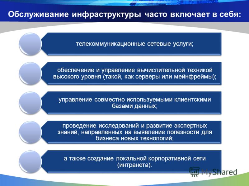 Обслуживание инфраструктуры часто включает в себя: телекоммуникационные сетевые услуги; обеспечение и управление вычислительной техникой высокого уровня (такой, как серверы или мейнфреймы); управление совместно используемыми клиентскими базами данных