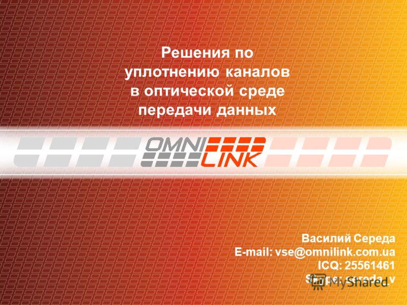 Решения по уплотнению каналов в оптической среде передачи данных Василий Середа E-mail: vse@omnilink.com.ua ICQ: 25561461 Skype: sereda_v