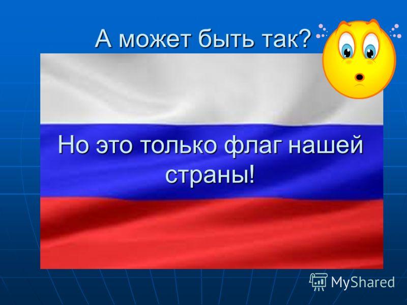 А может быть так? Но это только флаг нашей страны!