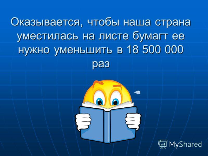Оказывается, чтобы наша страна уместилась на листе бумагт ее нужно уменьшить в 18 500 000 раз