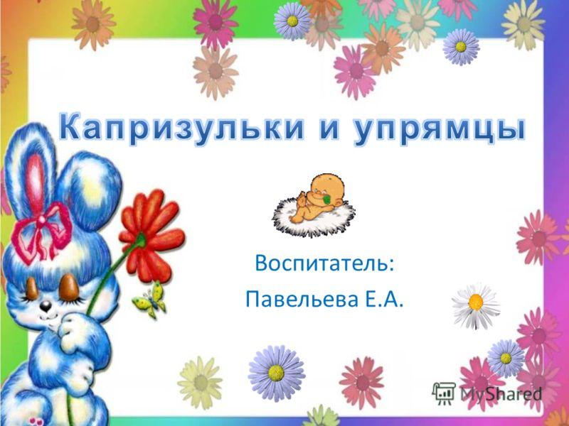 Воспитатель: Павельева Е.А.