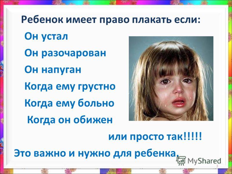 Ребенок имеет право плакать если: Он устал Он разочарован Он напуган Когда ему грустно Когда ему больно Когда он обижен или просто так!!!!! Это важно и нужно для ребенка. 3