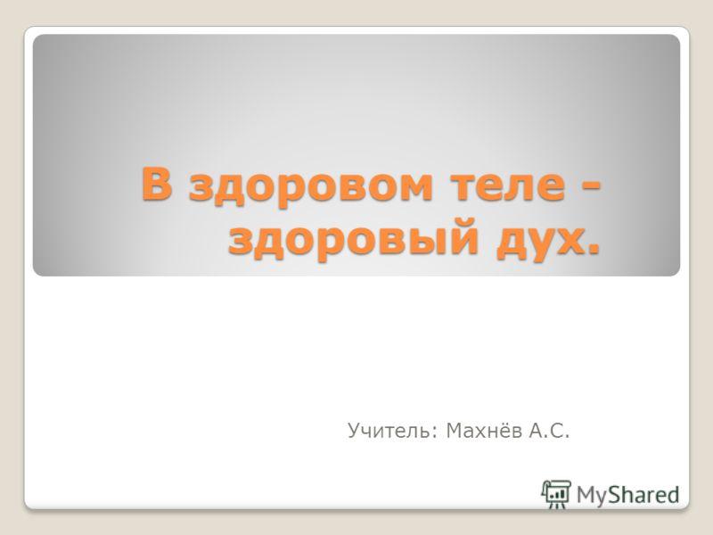В здоровом теле - здоровый дух. Учитель: Махнёв А.С.