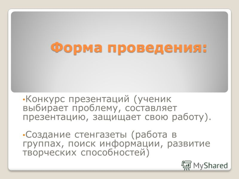Форма проведения: Конкурс презентаций (ученик выбирает проблему, составляет презентацию, защищает свою работу). Создание стенгазеты (работа в группах, поиск информации, развитие творческих способностей)