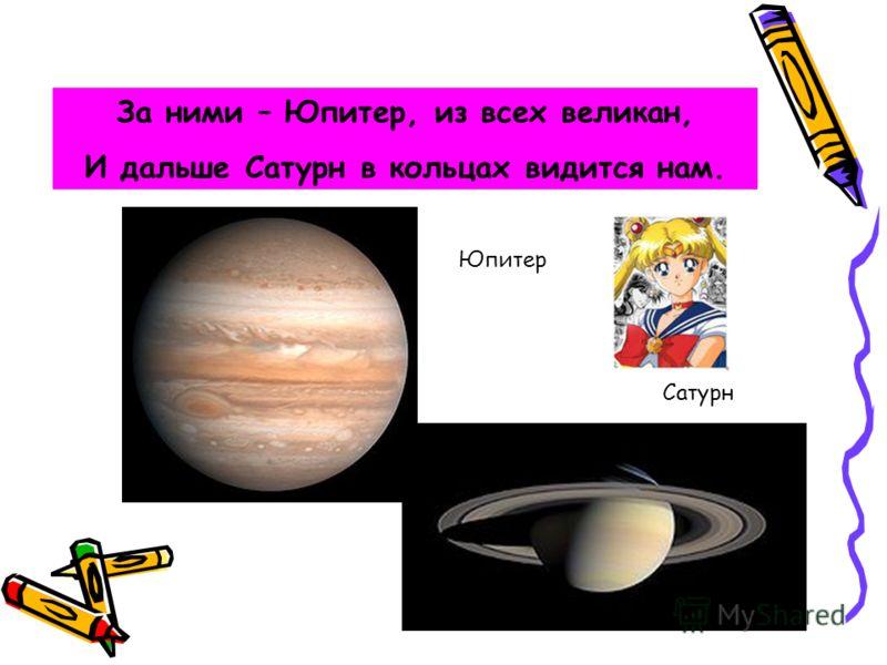 За ними – Юпитер, из всех великан, И дальше Сатурн в кольцах видится нам. Юпитер Сатурн