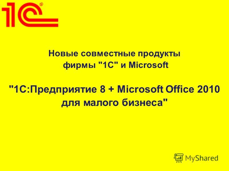 Новые совместные продукты фирмы 1С и Microsoft 1С:Предприятие 8 + Microsoft Office 2010 для малого бизнеса