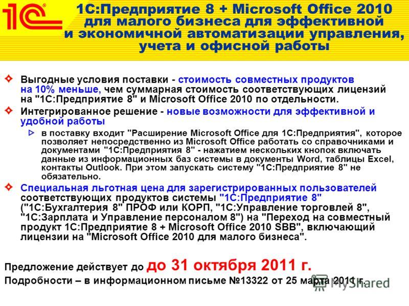 1С:Предприятие 8 + Microsoft Office 2010 для малого бизнеса для эффективной и экономичной автоматизации управления, учета и офисной работы Выгодные условия поставки - стоимость совместных продуктов на 10% меньше, чем суммарная стоимость соответствующ