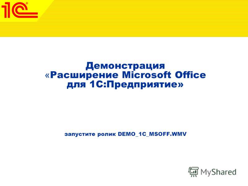 Демонстрация « Расширение Microsoft Office для 1С:Предприятие» запустите ролик DEMO_1C_MSOFF.WMV