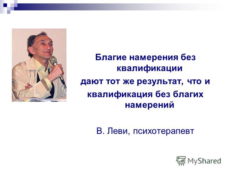 Благие намерения без квалификации дают тот же результат, что и квалификация без благих намерений В. Леви, психотерапевт