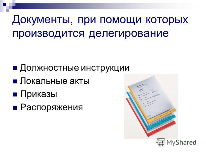 Документы, при помощи которых производится делегирование Должностные инструкции Локальные акты Приказы Распоряжения