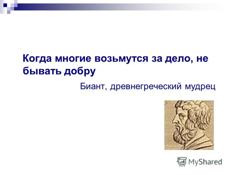Когда многие возьмутся за дело, не бывать добру Биант, древнегреческий мудрец