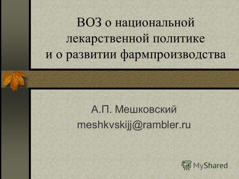 ВОЗ о национальной лекаpственной политике и о развитии фармпроизводства А.П. Мешковский meshkvskijj@rambler.ru