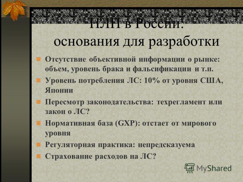 НЛП в России: основания для разработки Отсутствие объективной информации о рынке: объем, уровень брака и фальсификации и т.п. Уровень потребления ЛС: 10% от уровня США, Японии Пересмотр законодательства: техрегламент или закон о ЛС? Нормативная база