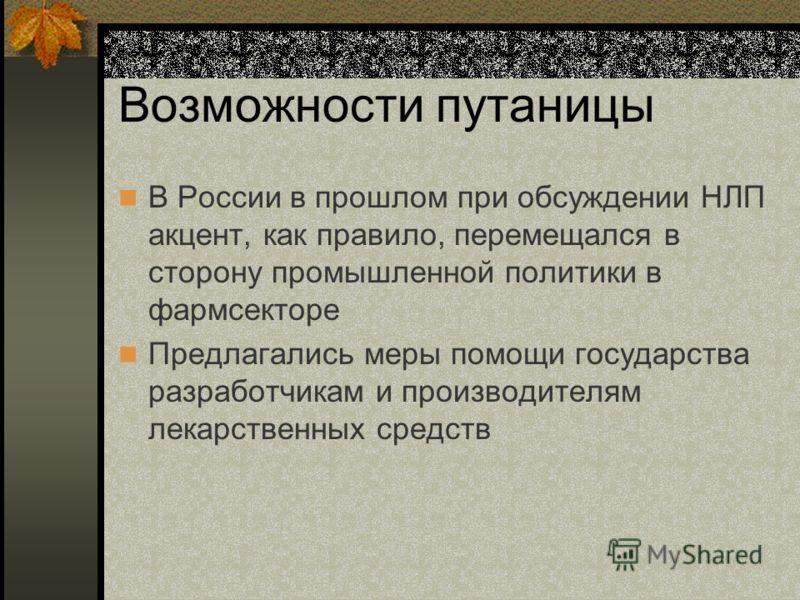 Возможности путаницы В России в прошлом при обсуждении НЛП акцент, как правило, перемещался в сторону промышленной политики в фармсекторе Предлагались меры помощи государства разработчикам и производителям лекарственных средств
