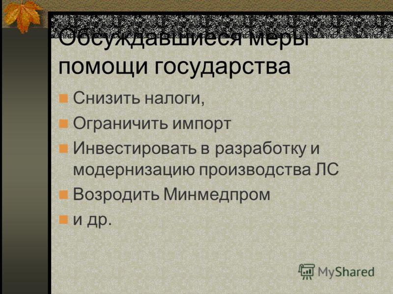 Обсуждавшиеся меры помощи государства Снизить налоги, Ограничить импорт Инвестировать в разработку и модернизацию производства ЛС Возродить Минмедпром и др.
