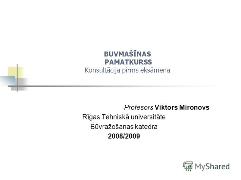 BUVMAŠĪNAS PAMATKURSS Konsultācija pirms eksāmena Profesors Viktors Mironovs Rīgas Tehniskā universitāte Būvražošanas katedra 2008/2009