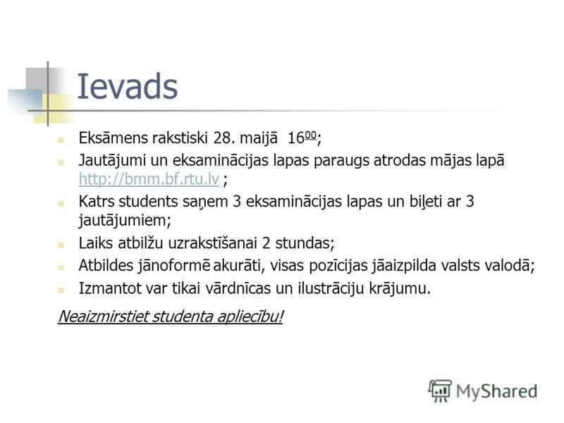 Ievads Eksāmens rakstiski 28. maijā 16 00 ; Jautājumi un eksaminācijas lapas paraugs atrodas mājas lapā http://bmm.bf.rtu.lv ; http://bmm.bf.rtu.lv Katrs students saņem 3 eksaminācijas lapas un biļeti ar 3 jautājumiem; Laiks atbilžu uzrakstīšanai 2 s