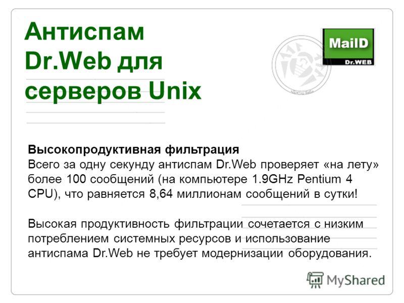 Антиспам Dr.Web для серверов Unix Высокопродуктивная фильтрация Всего за одну секунду антиспам Dr.Web проверяет «на лету» более 100 сообщений (на компьютере 1.9GHz Pentium 4 CPU), что равняется 8,64 миллионам сообщений в сутки! Высокая продуктивность