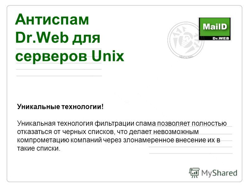 Антиспам Dr.Web для серверов Unix Уникальные технологии! Уникальная технология фильтрации спама позволяет полностью отказаться от черных списков, что делает невозможным компрометацию компаний через злонамеренное внесение их в такие списки.