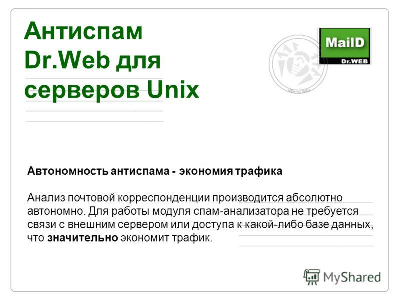 Антиспам Dr.Web для серверов Unix Автономность антиспама - экономия трафика Анализ почтовой корреспонденции производится абсолютно автономно. Для работы модуля спам-анализатора не требуется связи с внешним сервером или доступа к какой-либо базе данны