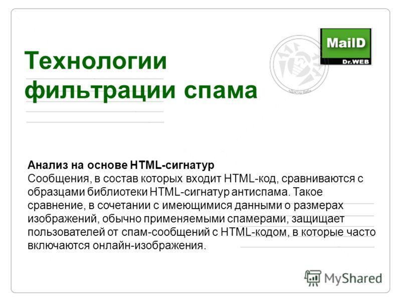 Технологии фильтрации спама Анализ на основе HTML-сигнатур Сообщения, в состав которых входит HTML-код, сравниваются с образцами библиотеки HTML-сигнатур антиспама. Такое сравнение, в сочетании с имеющимися данными о размерах изображений, обычно прим