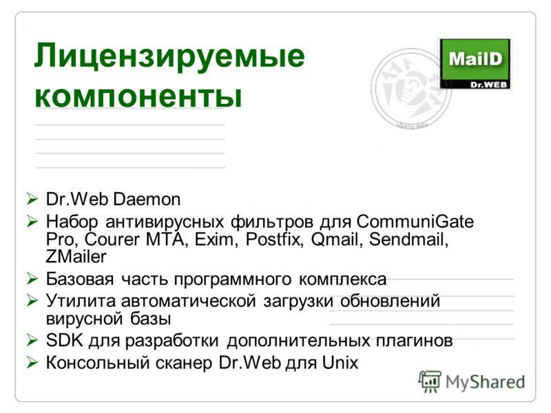 Лицензируемые компоненты Dr.Web Daemon Набор антивирусных фильтров для CommuniGate Pro, Courer MTA, Exim, Postfix, Qmail, Sendmail, ZMailer Базовая часть программного комплекса Утилита автоматической загрузки обновлений вирусной базы SDK для разработ