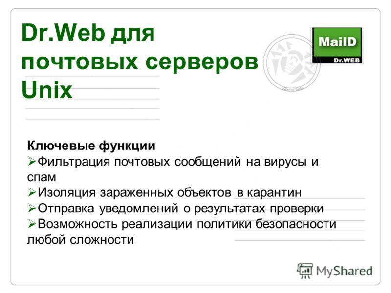 Dr.Web для почтовых серверов Unix Ключевые функции Фильтрация почтовых сообщений на вирусы и спам Изоляция зараженных объектов в карантин Отправка уведомлений о результатах проверки Возможность реализации политики безопасности любой сложности