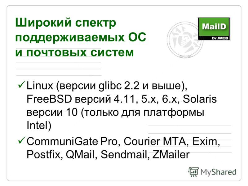 Широкий спектр поддерживаемых ОС и почтовых систем Linux (версии glibc 2.2 и выше), FreeBSD версий 4.11, 5.x, 6.x, Solaris версии 10 (только для платформы Intel) CommuniGate Pro, Courier MTA, Exim, Postfix, QMail, Sendmail, ZMailer