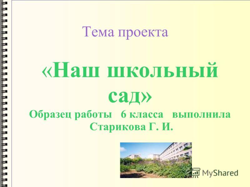 Тема проекта «Наш школьный сад» Образец работы 6 класса выполнила Старикова Г. И.