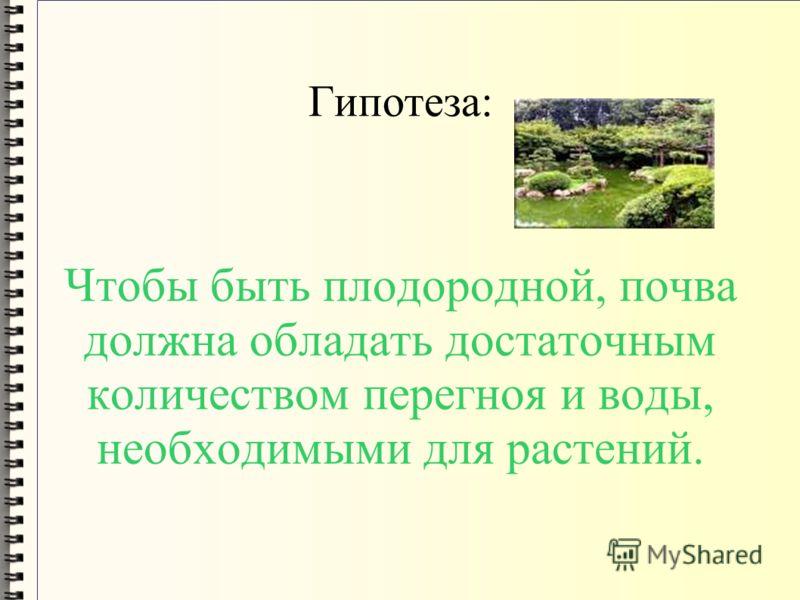 Гипотеза: Чтобы быть плодородной, почва должна обладать достаточным количеством перегноя и воды, необходимыми для растений.