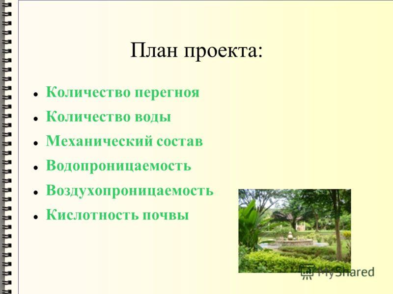 План проекта: Количество перегноя Количество воды Механический состав Водопроницаемость Воздухопроницаемость Кислотность почвы