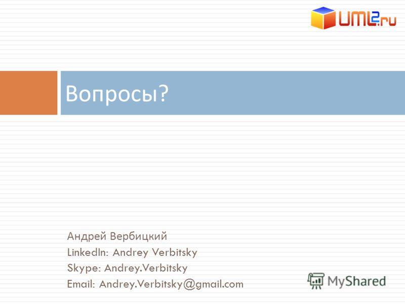 Андрей Вербицкий LinkedIn: Andrey Verbitsky Skype: Andrey.Verbitsky Email: Andrey.Verbitsky@gmail.com Вопросы ?