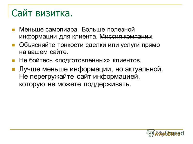 Сайт визитка. www.BN.ru Меньше самопиара. Больше полезной информации для клиента. Миссия компании. Объясняйте тонкости сделки или услуги прямо на вашем сайте. Не бойтесь «подготовленных» клиентов. Лучше меньше информации, но актуальной. Не перегружай