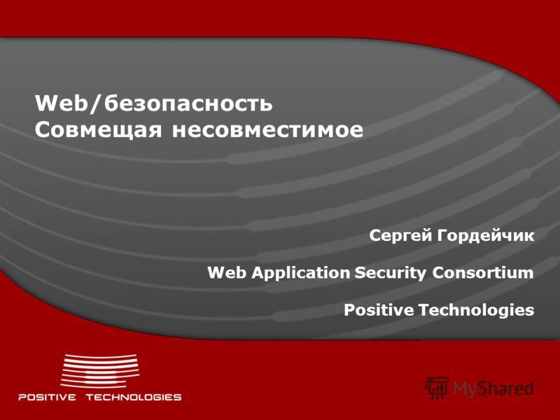 Web/безопасность Совмещая несовместимое Сергей Гордейчик Web Application Security Consortium Positive Technologies