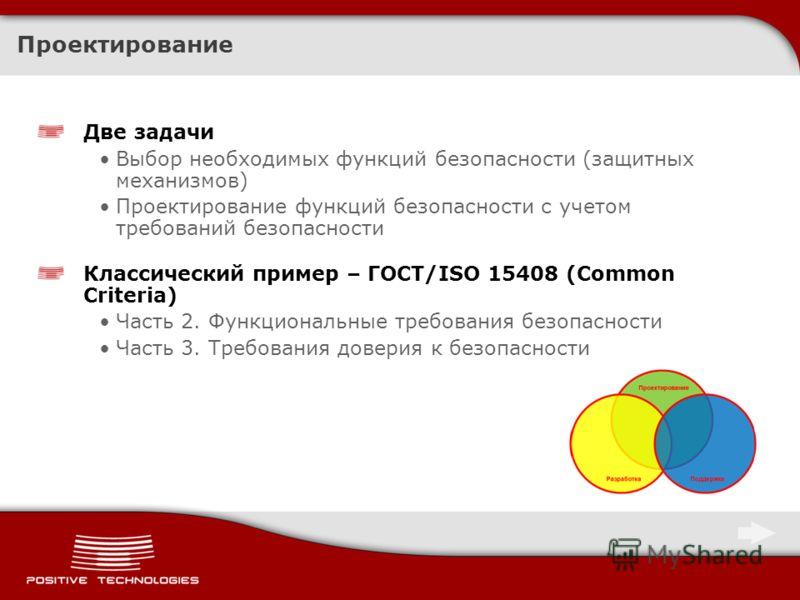 Проектирование Две задачи Выбор необходимых функций безопасности (защитных механизмов) Проектирование функций безопасности с учетом требований безопасности Классический пример – ГОСТ/ISO 15408 (Common Criteria) Часть 2. Функциональные требования безо