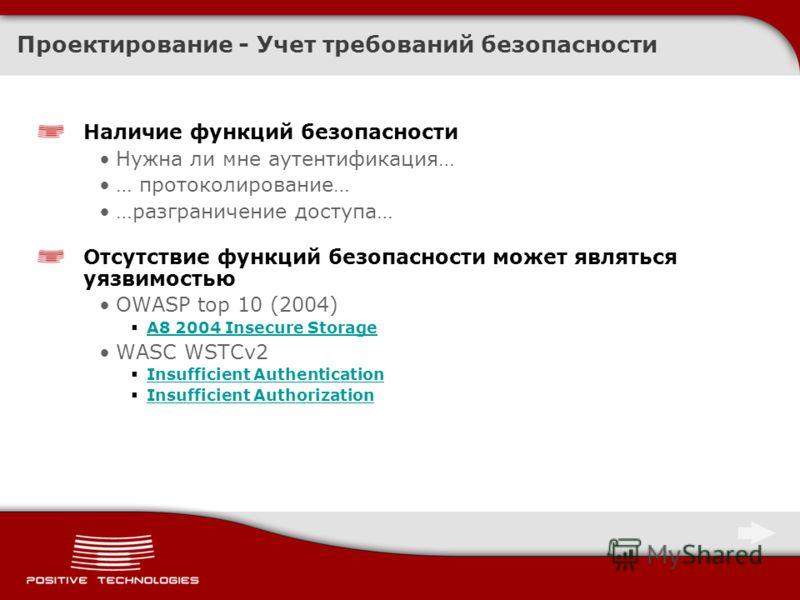 Проектирование - Учет требований безопасности Наличие функций безопасности Нужна ли мне аутентификация… … протоколирование… …разграничение доступа… Отсутствие функций безопасности может являться уязвимостью OWASP top 10 (2004) A8 2004 Insecure Storag