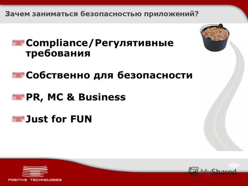 Зачем заниматься безопасностью приложений? Compliance/Регулятивные требования Собственно для безопасности PR, MC & Business Just for FUN