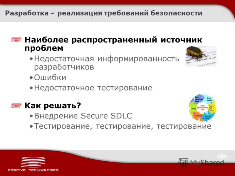 Разработка – реализация требований безопасности Наиболее распространенный источник проблем Недостаточная информированность разработчиков Ошибки Недостаточное тестирование Как решать? Внедрение Secure SDLC Тестирование, тестирование, тестирование