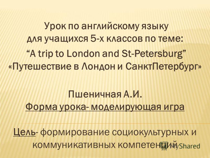 Урок по английскому языку для учащихся 5-х классов по теме: A trip to London and St-Petersburg «Путешествие в Лондон и СанктПетербург» Пшеничная А.И. Форма урока- моделирующая игра Цель- формирование социокультурных и коммуникативных компетенций