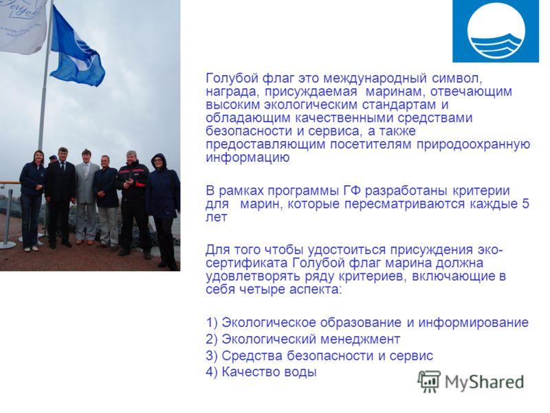 Голубой флаг это международный символ, награда, присуждаемая маринам, отвечающим высоким экологическим стандартам и обладающим качественными средствами безопасности и сервиса, а также предоставляющим посетителям природоохранную информацию В рамках пр