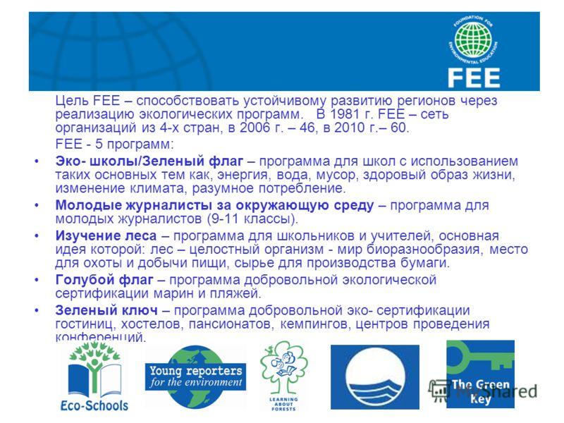 Цель FEE – способствовать устойчивому развитию регионов через реализацию экологических программ. В 1981 г. FEE – сеть организаций из 4-х стран, в 2006 г. – 46, в 2010 г.– 60. FEE - 5 программ: Эко- школы/Зеленый флаг – программа для школ с использова