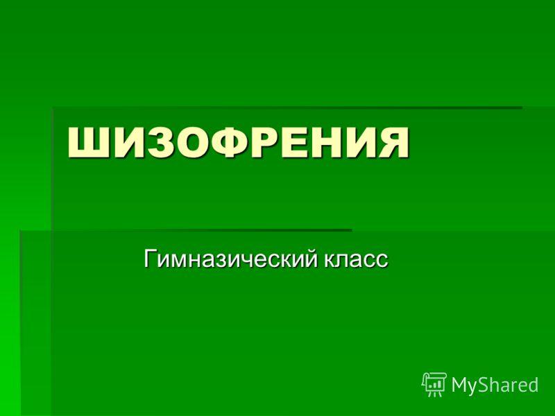 ШИЗОФРЕНИЯ Гимназический класс