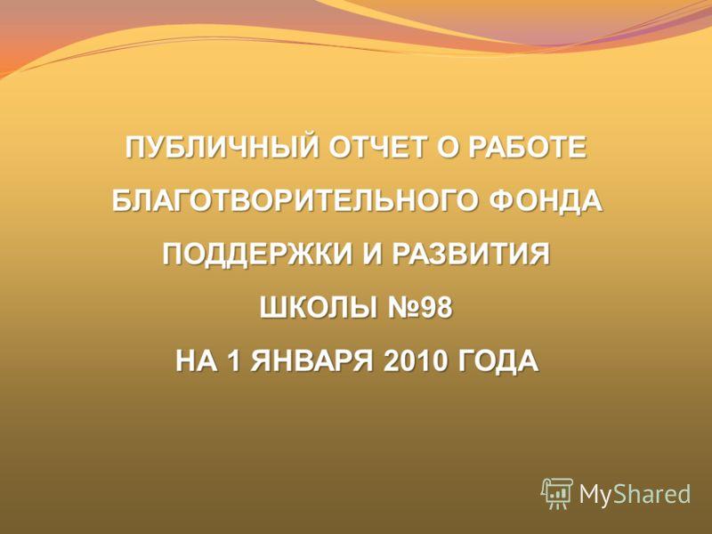 ПУБЛИЧНЫЙ ОТЧЕТ О РАБОТЕ БЛАГОТВОРИТЕЛЬНОГО ФОНДА ПОДДЕРЖКИ И РАЗВИТИЯ ШКОЛЫ 98 НА 1 ЯНВАРЯ 2010 ГОДА